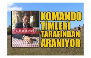 KOMANDO TİMLERİ TARAFINDAN ARANIYOR