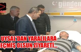 Uysal'dan Yaralılara Geçmiş Olsun Ziyareti...