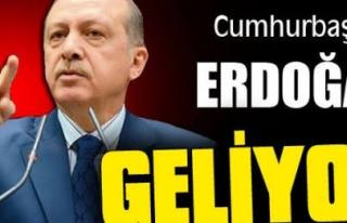 Cumhurbaşkanı Erdoğan geliyor!