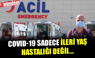 COVID-19 SADECE İLERİ YAŞ HASTALIĞI DEĞİL...