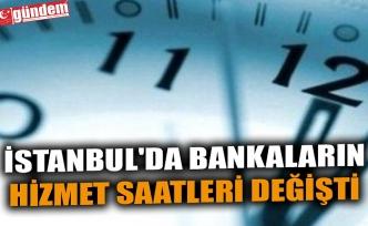 İSTANBUL'DA BANKALARIN HİZMET SAATLERİ DEĞİŞTİ