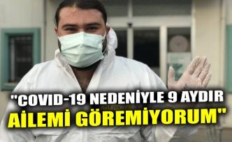 """""""COVID-19 NEDENİYLE 9 AYDIR AİLEMİ GÖREMİYORUM"""""""