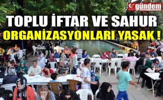 TOPLU İFTAR VE SAHUR ORGANİZASYONLARI YASAK !