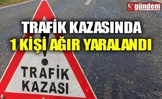 TRAFİK KAZASINDA 1 KİŞİ AĞIR YARALANDI