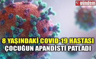 8 YAŞINDAKİ COVID-19 HASTASI ÇOCUĞUN APANDİSTİ PATLADI