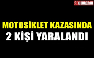 MOTOSİKLET KAZASINDA 2 KİŞİ YARALANDI