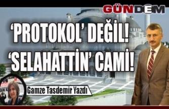 'PROTOKOL' DEĞİL! 'SELAHATTİN' CAMİ!
