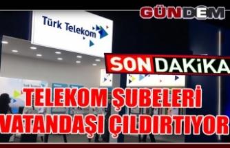 TELEKOM ŞUBELERİ VATANDAŞI ÇILDIRTIYOR!..
