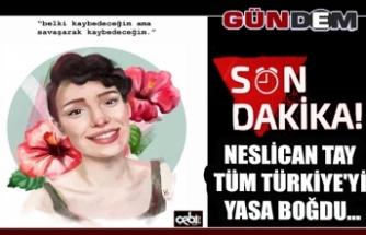 Neslican Tay tüm Türkiye'yi yasa boğdu...