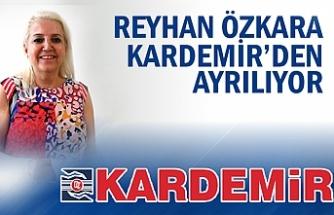 REYHAN ÖZKARA KARDEMİR'DEN AYRILIYOR