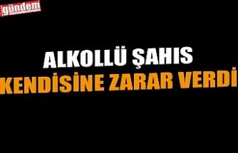 ALKOLLÜ ŞAHIS KENDİSİNE ZARAR VERDİ