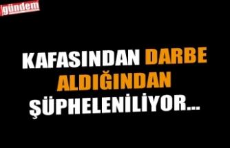 KAFASINDAN DARBE ALDIĞINDAN ŞÜPHELENİLİYOR...