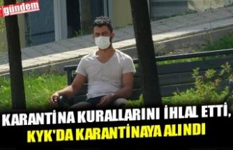 KARANTİNA KURALLARINI İHLAL ETTİ, KYK'DA KARANTİNAYA ALINDI