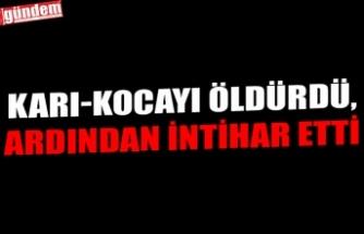 KARI-KOCAYI ÖLDÜRDÜ, ARDINDAN  İNTİHAR ETTİ