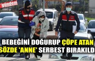 BEBEĞİNİ DOĞURUP ÇÖPE ATAN SÖZDE 'ANNE' SERBEST BIRAKILDI