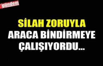 SİLAH ZORUYLA ARACA BİNDİRMEYE ÇALIŞIYORDU...