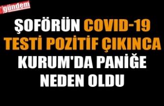 ŞOFÖRÜN COVID-19 TESTİ POZİTİF ÇIKINCA KURUM'DA PANİĞE NEDEN OLDU