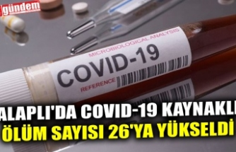 ALAPLI'DA COVID-19 KAYNAKLI ÖLÜM SAYISI 26'YA YÜKSELDİ