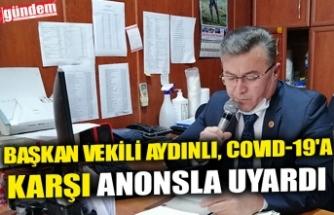 BAŞKAN VEKİLİ AYDINLI, COVID-19'A KARŞI ANONSLA UYARDI
