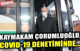 KAYMAKAM ÇORUMLUOĞLU, COVID-19 DENETİMİNDE...