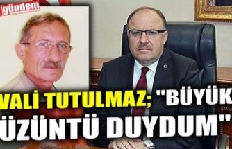 """VALİ TUTULMAZ; """"BÜYÜK ÜZÜNTÜ DUYDUM"""""""