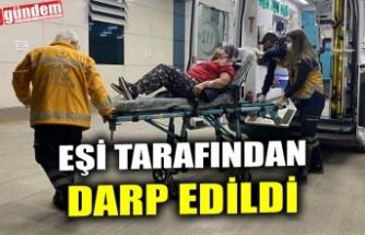 EŞİ TARAFINDAN DARP EDİLDİ