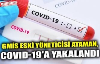GMİS ESKİ YÖNETİCİSİ ATAMAN, COVID-19'A YAKALANDI
