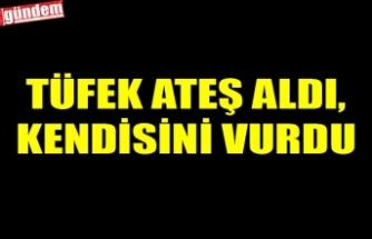 TÜFEK ATEŞ ALDI, KENDİSİNİ VURDU