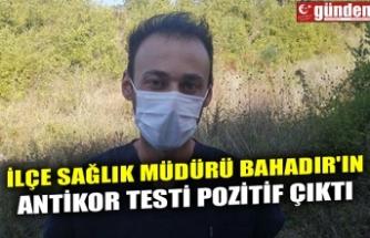 İLÇE SAĞLIK MÜDÜRÜ BAHADIR'IN ANTİKOR TESTİ POZİTİF ÇIKTI
