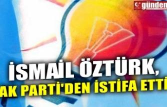 İSMAİL ÖZTÜRK, AK PARTİ'DEN İSTİFA ETTİ