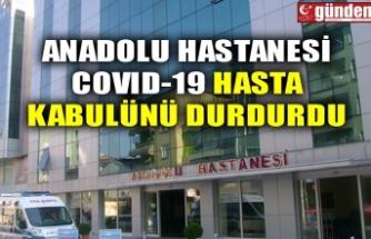 ANADOLU HASTANESİ COVID-19 HASTA KABULÜNÜ DURDURDU