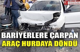 BARİYERLERE ÇARPAN ARAÇ HURDAYA DÖNDÜ