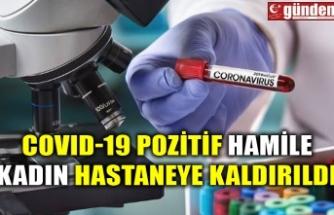 COVID-19 POZİTİF HAMİLE KADIN HASTANEYE KALDIRILDI