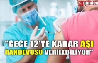 """""""GECE 12'YE KADAR AŞI RANDEVUSU VERİLEBİLİYOR"""""""