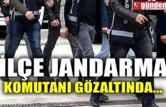 İLÇE JANDARMA KOMUTANI GÖZALTINDA...