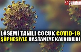 LÖSEMİ TANILI ÇOCUK COVID-19 ŞÜPHESİYLE HASTANEYE KALDIRILDI