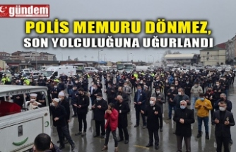 POLİS MEMURU DÖNMEZ, SON YOLCULUĞUNA UĞURLANDI