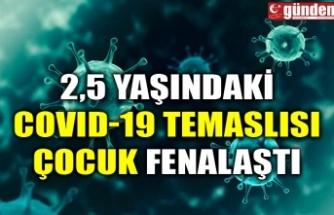 2,5 YAŞINDAKİ COVID-19 TEMASLISI ÇOCUK FENALAŞTI