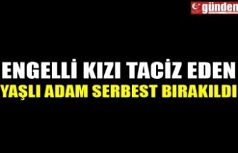 ENGELLİ KIZI TACİZ EDEN YAŞLI ADAM SERBEST BIRAKILDI