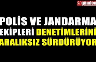 POLİS VE JANDARMA EKİPLERİ DENETİMLERİNİ ARALIKSIZ SÜRDÜRÜYOR