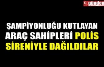 ŞAMPİYONLUĞU KUTLAYAN ARAÇ SAHİPLERİ POLİS SİRENİYLE DAĞILDILAR