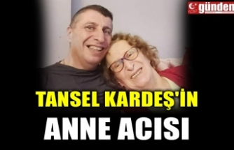 TANSEL KARDEŞ'İN ANNE ACISI