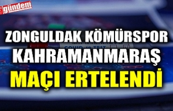 ZONGULDAK KÖMÜRSPOR-KAHRAMANMARAŞ MAÇI ERTELENDİ