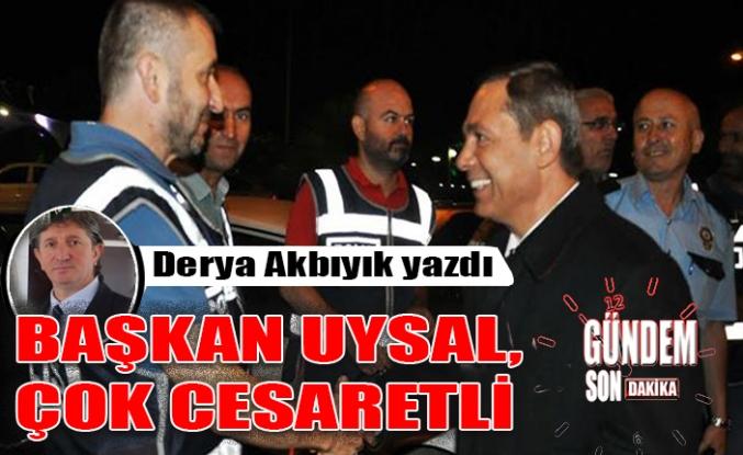 Başkan Uysal, çok cesaretli!..