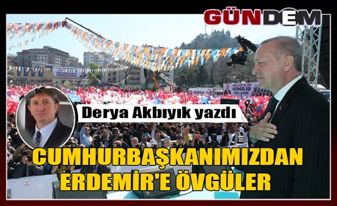 CUMHURBAŞKANIMIZDAN ERDEMİR'E ÖVGÜLER