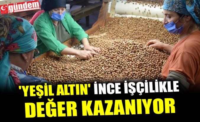 'YEŞİL ALTIN' İNCE İŞÇİLİKLE DEĞER KAZANIYOR