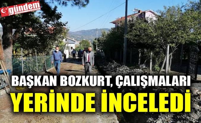 BAŞKAN BOZKURT, ÇALIŞMALARI YERİNDE İNCELEDİ