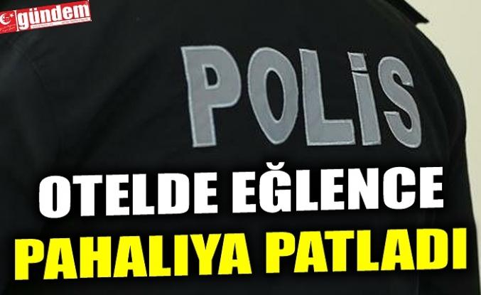 OTELDE EĞLENCE PAHALIYA PATLADI