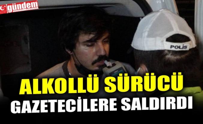 ALKOLLÜ SÜRÜCÜ GAZETECİLERE SALDIRDI
