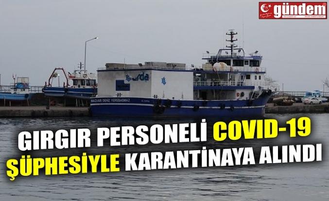 GIRGIR PERSONELİ COVID-19 ŞÜÜPHESİYLE KARANTİNAYA ALINDI